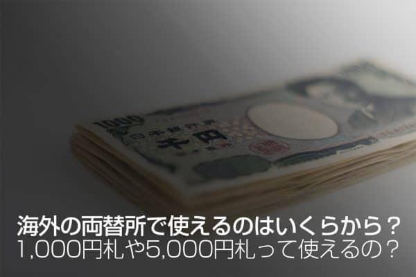 海外の両替所で使えるのはいくらから?1,000円札は使える?